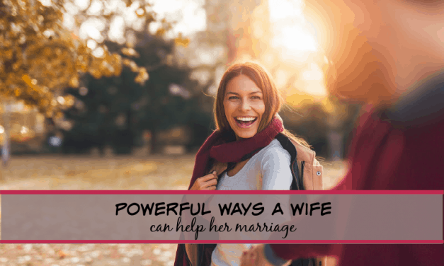 3 POWERFUL WAYS A WIFE CAN HELP HER MARRIAGE!