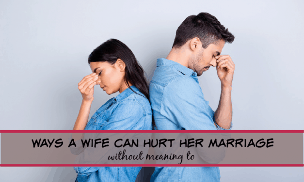3 WAYS A WIFE CAN HURT HER MARRIAGE-WITHOUT MEANING TO!