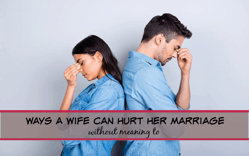 ways a wife can hurt her marriage without meaning to