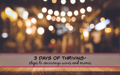 3 Days of Thriving- quick steps to encourage wives and moms!