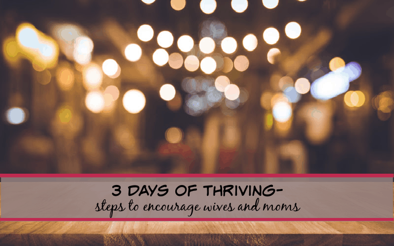 3 days of thriving- steps to encourage wives and moms