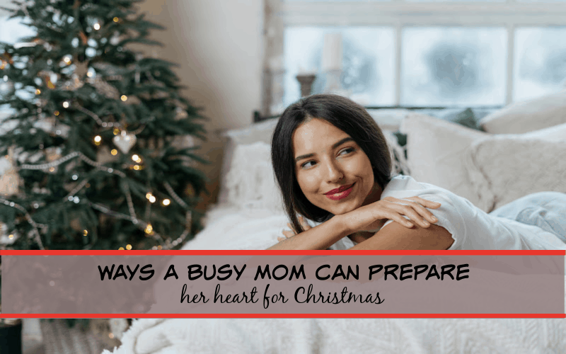 ways a busy mom can prepare her heart for christmas
