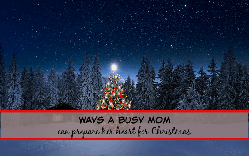 ways a busy mom can prepare her heart for Christmas!