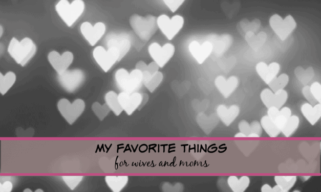 My Favorite Things for Wives and Moms!!