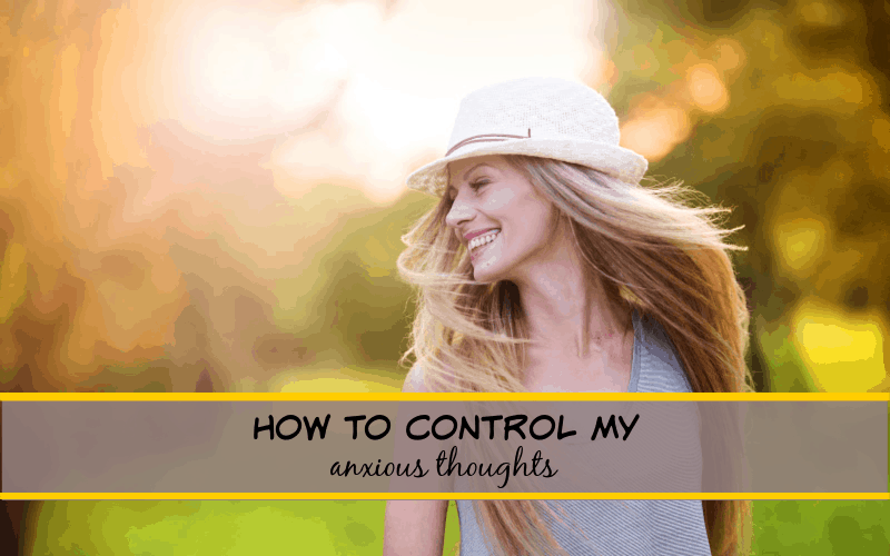 how to control my anxious thoughts